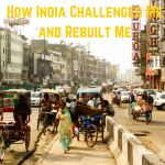 How India Challenged Me And Rebuilt Me.